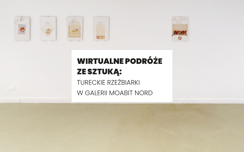 Wirtualne podróże ze sztuką: Tureckie rzeźbiarki w Galerii Moabit Nord (26 marca)